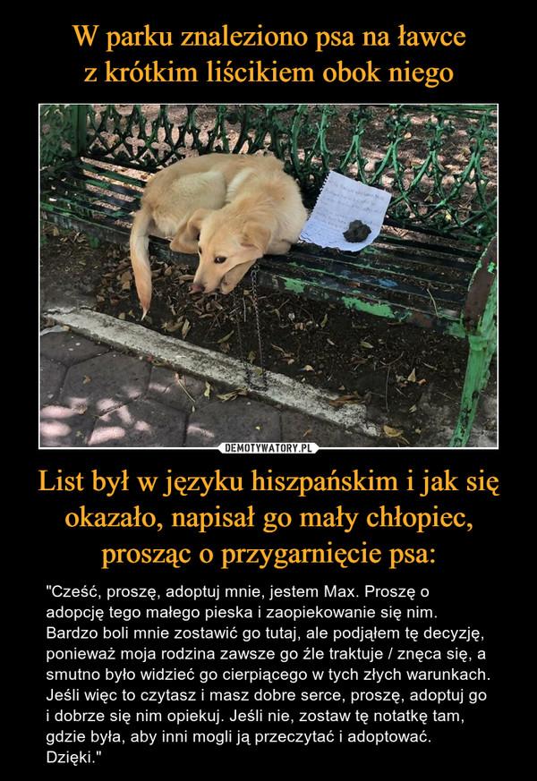 """List był w języku hiszpańskim i jak się okazało, napisał go mały chłopiec, prosząc o przygarnięcie psa: – """"Cześć, proszę, adoptuj mnie, jestem Max. Proszę o adopcję tego małego pieska i zaopiekowanie się nim. Bardzo boli mnie zostawić go tutaj, ale podjąłem tę decyzję, ponieważ moja rodzina zawsze go źle traktuje / znęca się, a smutno było widzieć go cierpiącego w tych złych warunkach. Jeśli więc to czytasz i masz dobre serce, proszę, adoptuj go i dobrze się nim opiekuj. Jeśli nie, zostaw tę notatkę tam, gdzie była, aby inni mogli ją przeczytać i adoptować. Dzięki."""""""