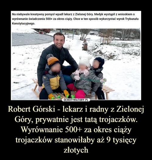 Robert Górski - lekarz i radny z Zielonej Góry, prywatnie jest tatą trojaczków. Wyrównanie 500+ za okres ciąży trojaczków stanowiłaby aż 9 tysięcy złotych
