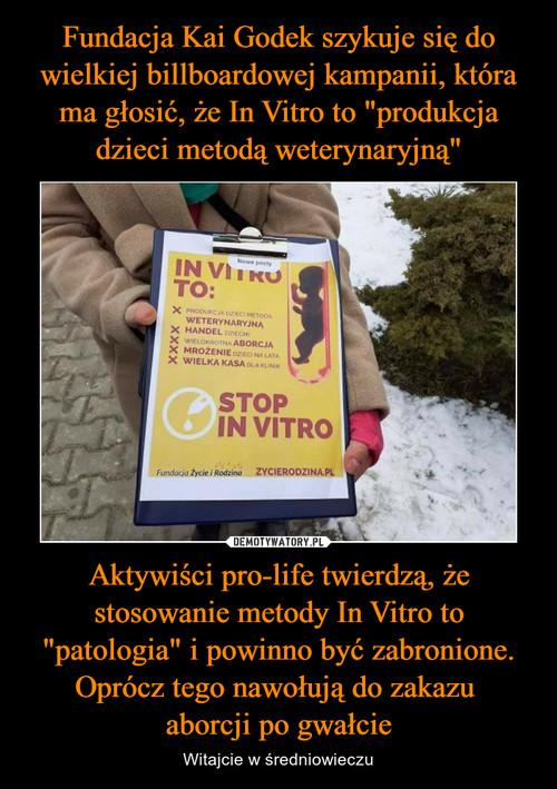 """Fundacja Kai Godek szykuje się do wielkiej billboardowej kampanii, która ma głosić, że In Vitro to """"produkcja dzieci metodą weterynaryjną"""" Aktywiści pro-life twierdzą, że stosowanie metody In Vitro to """"patologia"""" i powinno być zabronione. Oprócz tego nawołują do zakazu  aborcji po gwałcie"""
