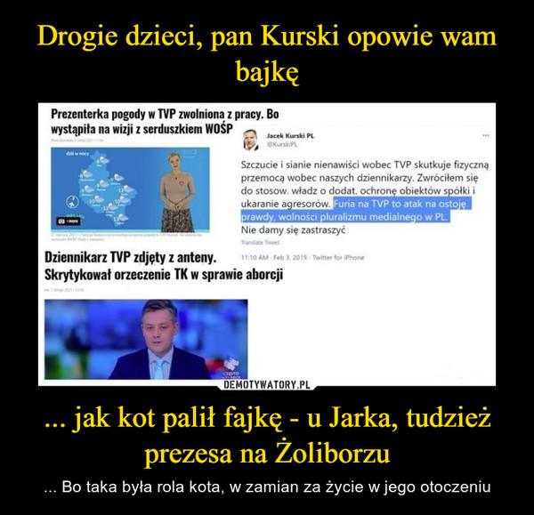... jak kot palił fajkę - u Jarka, tudzież prezesa na Żoliborzu – ... Bo taka była rola kota, w zamian za życie w jego otoczeniu
