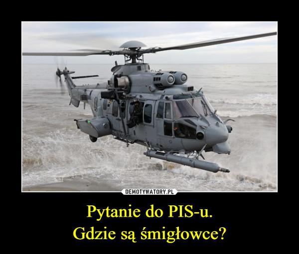 Pytanie do PIS-u.Gdzie są śmigłowce? –