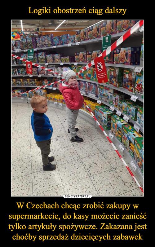 Logiki obostrzeń ciąg dalszy W Czechach chcąc zrobić zakupy w supermarkecie, do kasy możecie zanieść tylko artykuły spożywcze. Zakazana jest choćby sprzedaż dziecięcych zabawek