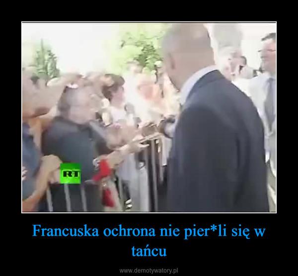 Francuska ochrona nie pier*li się w tańcu –
