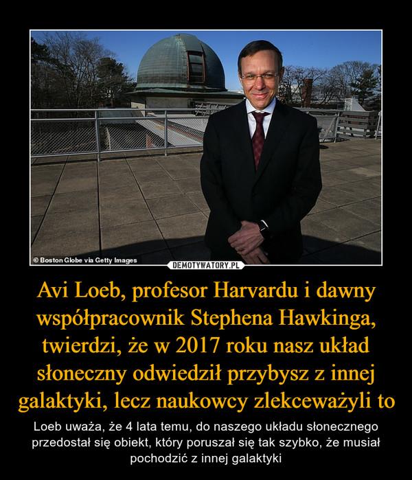Avi Loeb, profesor Harvardu i dawny współpracownik Stephena Hawkinga, twierdzi, że w 2017 roku nasz układ słoneczny odwiedził przybysz z innej galaktyki, lecz naukowcy zlekceważyli to – Loeb uważa, że 4 lata temu, do naszego układu słonecznego przedostał się obiekt, który poruszał się tak szybko, że musiał pochodzić z innej galaktyki