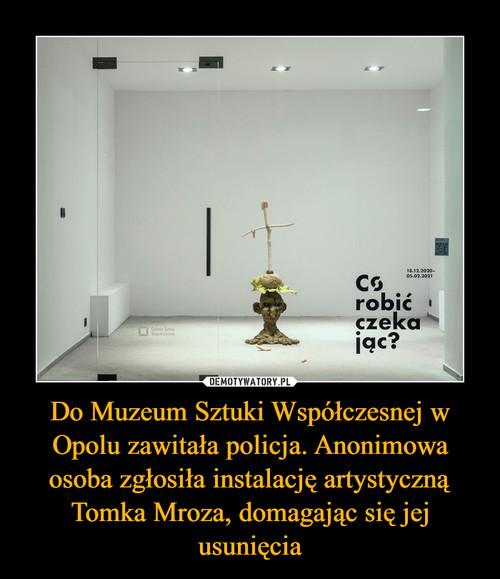 Do Muzeum Sztuki Współczesnej w Opolu zawitała policja. Anonimowa osoba zgłosiła instalację artystyczną Tomka Mroza, domagając się jej usunięcia