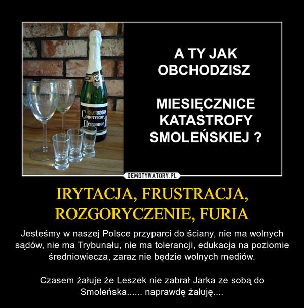 IRYTACJA, FRUSTRACJA, ROZGORYCZENIE, FURIA – Jesteśmy w naszej Polsce przyparci do ściany, nie ma wolnych sądów, nie ma Trybunału, nie ma tolerancji, edukacja na poziomie średniowiecza, zaraz nie będzie wolnych mediów.Czasem żałuje że Leszek nie zabrał Jarka ze sobą do Smoleńska...... naprawdę żałuję....