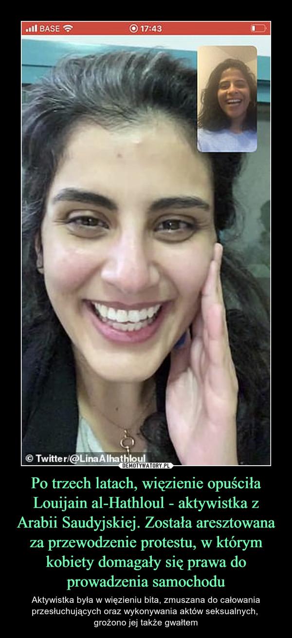 Po trzech latach, więzienie opuściła Louijain al-Hathloul - aktywistka z Arabii Saudyjskiej. Została aresztowana za przewodzenie protestu, w którym kobiety domagały się prawa do prowadzenia samochodu – Aktywistka była w więzieniu bita, zmuszana do całowania przesłuchujących oraz wykonywania aktów seksualnych, grożono jej także gwałtem