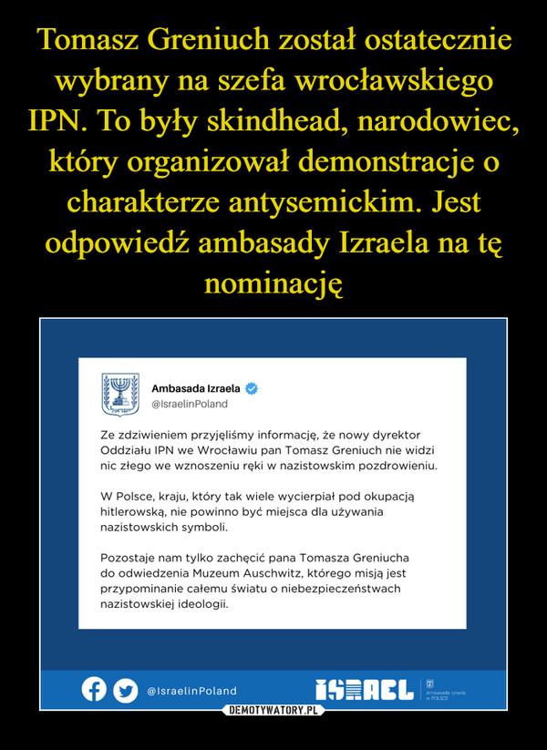 –  Ambasada Izraela ©@lstae!inPolandZe zdziwieniem przyjęliśmy informację, że nowy dyrektorOddziału IPN we Wrocławiu pan Tomasz Greniuch nie widzinic złego we wznoszeniu ręki w nazistowskim pozdrowieniu.W Polsce, kraju, który tak wiele wycierpiał pod okupacjąhitlerowska., nie powinno być miejsca dla używanianazistowskich symboli.Pozostaje nam tylko zachęcić pana Tomasza Greniuchado odwiedzenia Muzeum Auschwitz, którego misja, jestprzypominanie całemu światu o niebezpieczeństwachnazistowskiej ideologii.