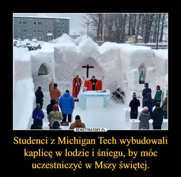 Studenci z Michigan Tech wybudowali kaplicę w lodzie i śniegu, by móc uczestniczyć w Mszy świętej. –