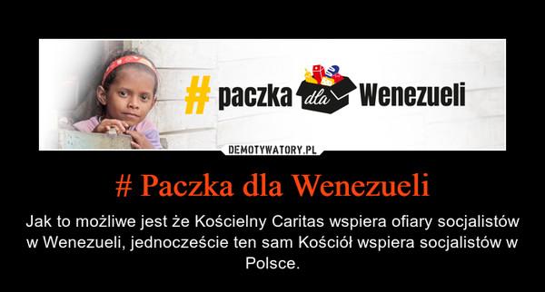 # Paczka dla Wenezueli – Jak to możliwe jest że Kościelny Caritas wspiera ofiary socjalistów w Wenezueli, jednoczeście ten sam Kościół wspiera socjalistów w Polsce.
