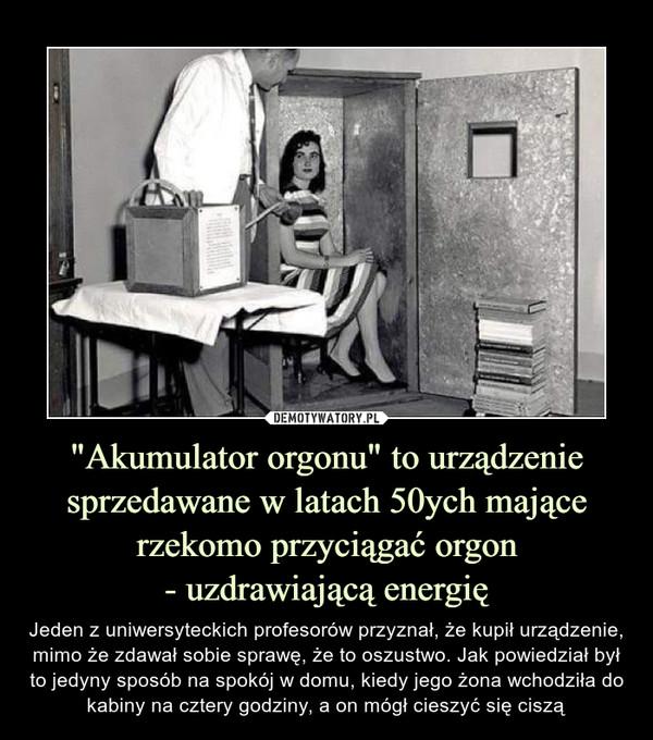 """""""Akumulator orgonu"""" to urządzenie sprzedawane w latach 50ych mającerzekomo przyciągać orgon- uzdrawiającą energię – Jeden z uniwersyteckich profesorów przyznał, że kupił urządzenie, mimo że zdawał sobie sprawę, że to oszustwo. Jak powiedział był to jedyny sposób na spokój w domu, kiedy jego żona wchodziła do kabiny na cztery godziny, a on mógł cieszyć się ciszą"""