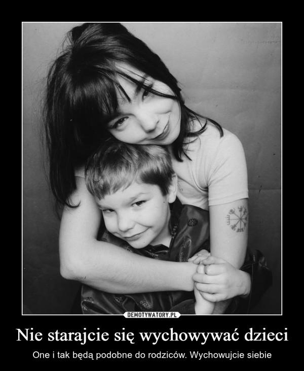 Nie starajcie się wychowywać dzieci – One i tak będą podobne do rodziców. Wychowujcie siebie