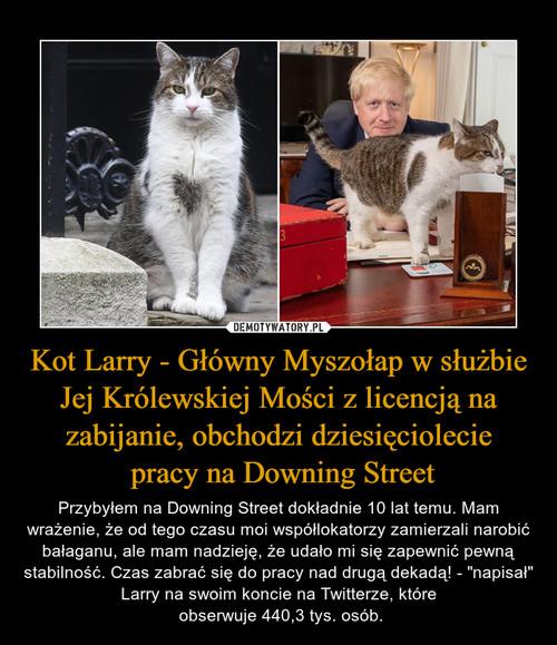 Kot Larry - Główny Myszołap w służbie Jej Królewskiej Mości z licencją na zabijanie, obchodzi dziesięciolecie  pracy na Downing Street