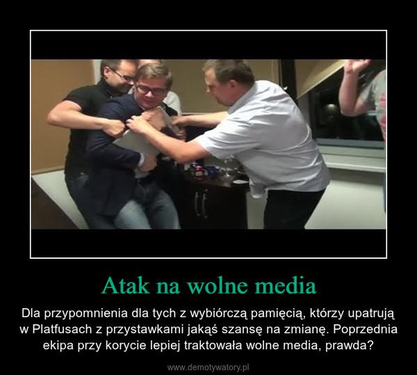 Atak na wolne media – Dla przypomnienia dla tych z wybiórczą pamięcią, którzy upatrują w Platfusach z przystawkami jakąś szansę na zmianę. Poprzednia ekipa przy korycie lepiej traktowała wolne media, prawda?