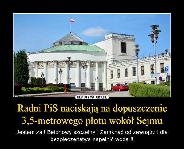 Radni PiS naciskają na dopuszczenie 3,5-metrowego płotu wokół Sejmu – Jestem za ! Betonowy szczelny ! Zamknąć od zewnątrz i dla bezpieczeństwa napełnić wodą !!