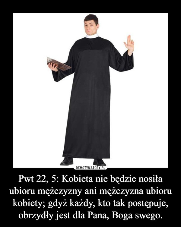 Pwt 22, 5: Kobieta nie będzie nosiła ubioru mężczyzny ani mężczyzna ubioru kobiety; gdyż każdy, kto tak postępuje, obrzydły jest dla Pana, Boga swego. –