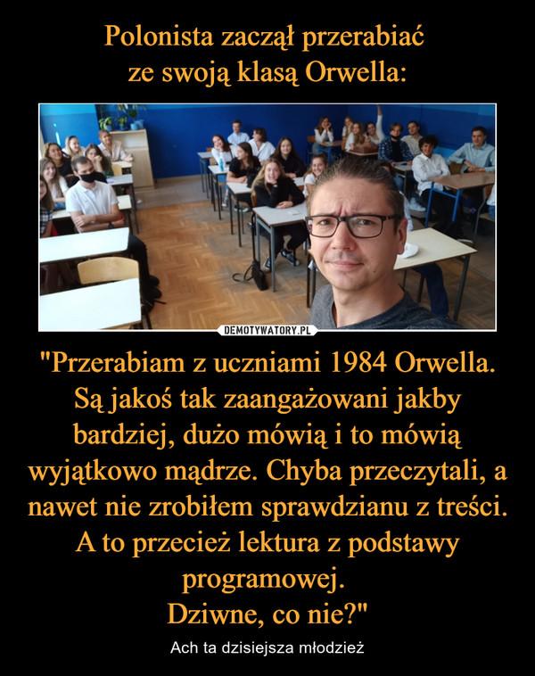 """""""Przerabiam z uczniami 1984 Orwella. Są jakoś tak zaangażowani jakby bardziej, dużo mówią i to mówią wyjątkowo mądrze. Chyba przeczytali, a nawet nie zrobiłem sprawdzianu z treści. A to przecież lektura z podstawy programowej. Dziwne, co nie?"""" – Ach ta dzisiejsza młodzież"""