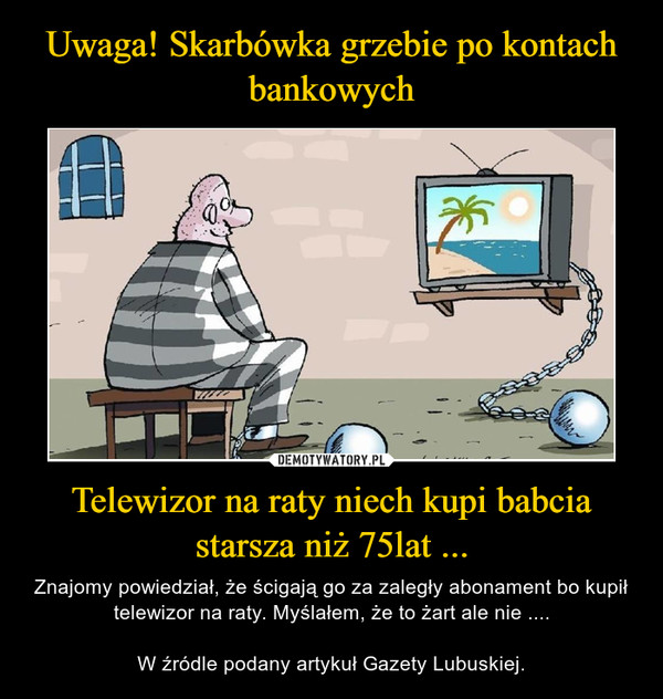 Telewizor na raty niech kupi babcia starsza niż 75lat ... – Znajomy powiedział, że ścigają go za zaległy abonament bo kupił telewizor na raty. Myślałem, że to żart ale nie ....W źródle podany artykuł Gazety Lubuskiej.