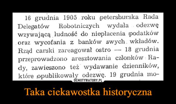 Taka ciekawostka historyczna –  16 grudnia 1905 roku !petersburska Rada Delegatów Robotniczych wydała . odezwę wzywającą ludność do niepłacenia podatków . oraz wycofania z banków swych.. wkładów. Rząd carski zareagował ostro — 18 grudnia przeprowadzono aresztowania członków Ra-dy, zawieszono też wydawanie dzienników, które opublikowały odezwę. 19 grudnia