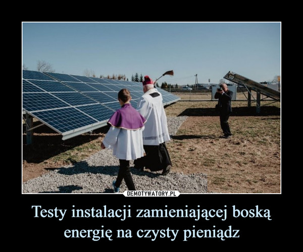 Testy instalacji zamieniającej boską energię na czysty pieniądz –