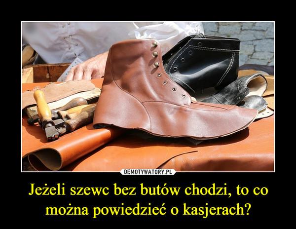 Jeżeli szewc bez butów chodzi, to co można powiedzieć o kasjerach? –