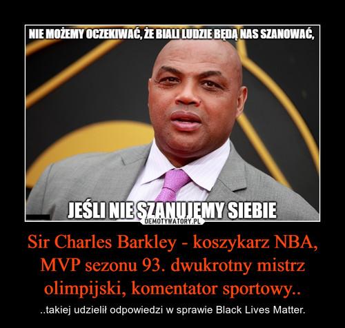 Sir Charles Barkley - koszykarz NBA, MVP sezonu 93. dwukrotny mistrz olimpijski, komentator sportowy..