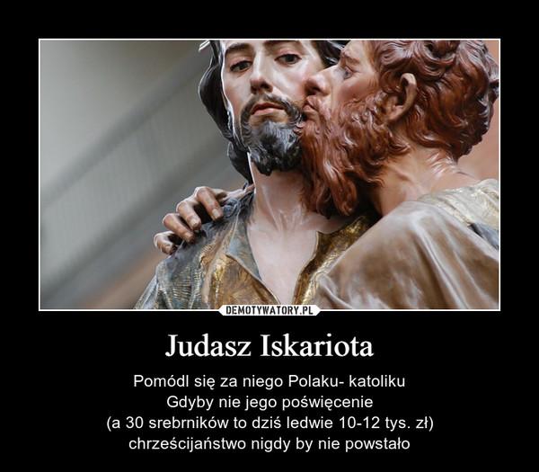 Judasz Iskariota – Pomódl się za niego Polaku- katolikuGdyby nie jego poświęcenie (a 30 srebrników to dziś ledwie 10-12 tys. zł) chrześcijaństwo nigdy by nie powstało