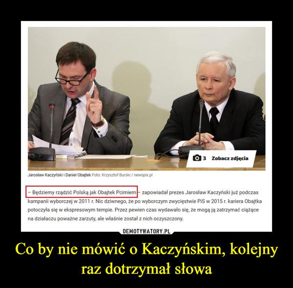 Co by nie mówić o Kaczyńskim, kolejny raz dotrzymał słowa –