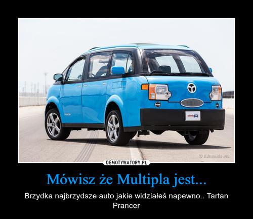 Mówisz że Multipla jest...