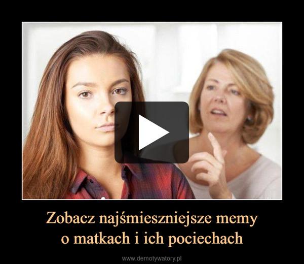 Zobacz najśmieszniejsze memyo matkach i ich pociechach –