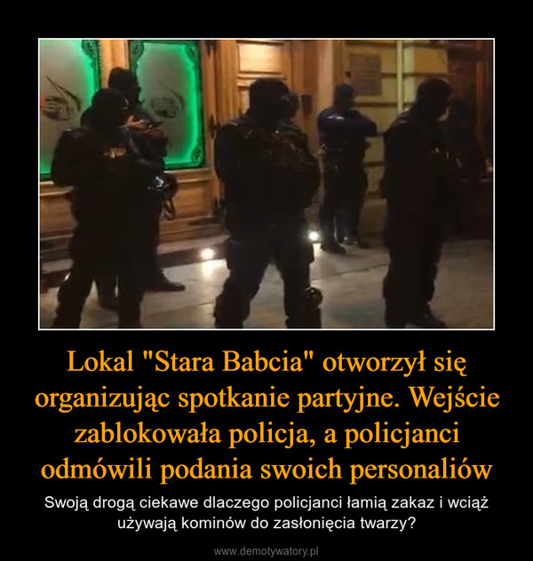 """Lokal """"Stara Babcia"""" otworzył się organizując spotkanie partyjne. Wejście zablokowała policja, a policjanci odmówili podania swoich personaliów – Swoją drogą ciekawe dlaczego policjanci łamią zakaz i wciąż używają kominów do zasłonięcia twarzy?"""