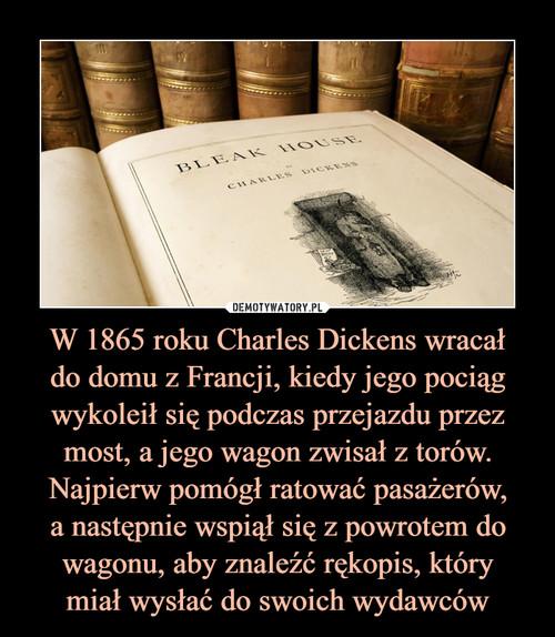 W 1865 roku Charles Dickens wracał do domu z Francji, kiedy jego pociąg wykoleił się podczas przejazdu przez most, a jego wagon zwisał z torów. Najpierw pomógł ratować pasażerów, a następnie wspiął się z powrotem do wagonu, aby znaleźć rękopis, który miał wysłać do swoich wydawców