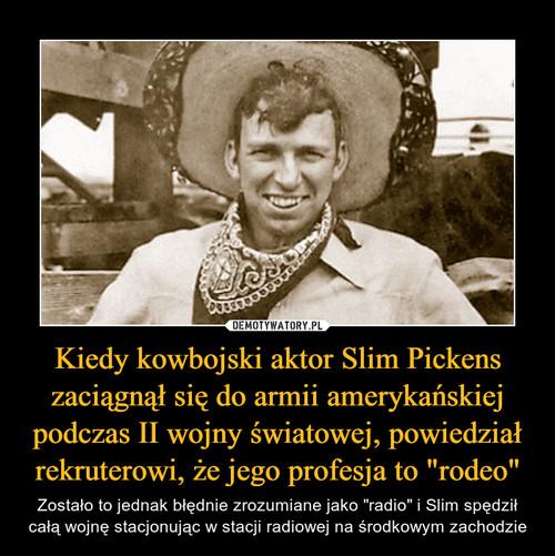 """Kiedy kowbojski aktor Slim Pickens zaciągnął się do armii amerykańskiej podczas II wojny światowej, powiedział rekruterowi, że jego profesja to """"rodeo"""""""
