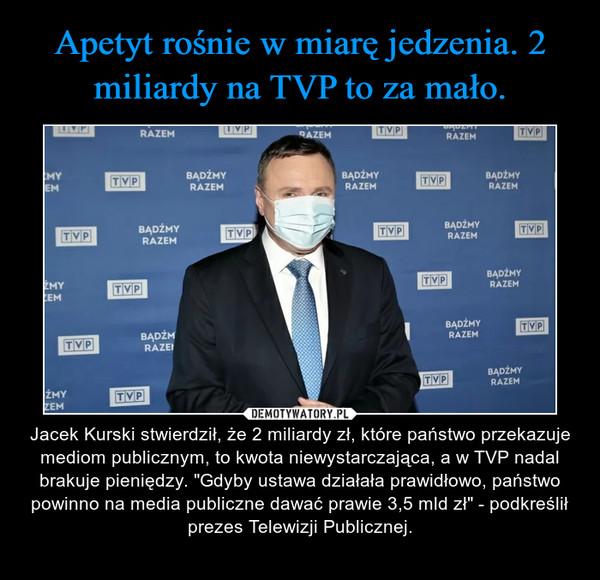 """– Jacek Kurski stwierdził, że 2 miliardy zł, które państwo przekazuje mediom publicznym, to kwota niewystarczająca, a w TVP nadal brakuje pieniędzy. """"Gdyby ustawa działała prawidłowo, państwo powinno na media publiczne dawać prawie 3,5 mld zł"""" - podkreślił prezes Telewizji Publicznej."""