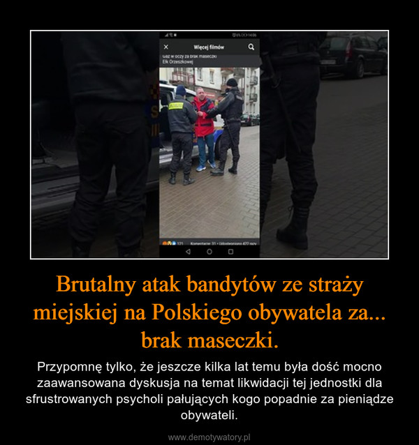 Brutalny atak bandytów ze straży miejskiej na Polskiego obywatela za... brak maseczki. – Przypomnę tylko, że jeszcze kilka lat temu była dość mocno zaawansowana dyskusja na temat likwidacji tej jednostki dla sfrustrowanych psycholi pałujących kogo popadnie za pieniądze obywateli.