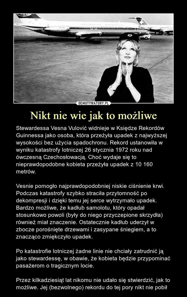 Nikt nie wie jak to możliwe – Stewardessa Vesna Vulović widnieje w Księdze Rekordów Guinnessa jako osoba, która przeżyła upadek z najwyższej wysokości bez użycia spadochronu. Rekord ustanowiła w wyniku katastrofy lotniczej 26 stycznia 1972 roku nad ówczesną Czechosłowacją. Choć wydaje się to nieprawdopodobne kobieta przeżyła upadek z 10 160 metrów. Vesnie pomogło najprawdopodobniej niskie ciśnienie krwi. Podczas katastrofy szybko straciła przytomność po dekompresji i dzięki temu jej serce wytrzymało upadek. Bardzo możliwe, że kadłub samolotu, który opadał stosunkowo powoli (były do niego przyczepione skrzydła) również miał znaczenie. Ostatecznie kadłub uderzył w zbocze porośnięte drzewami i zasypane śniegiem, a to znacząco zmiękczyło upadek.Po katastrofie lotniczej żadne linie nie chciały zatrudnić ją jako stewardessę, w obawie, że kobieta będzie przypominać pasażerom o tragicznym locie. Przez kilkadziesiąt lat nikomu nie udało się stwierdzić, jak to możliwe. Jej (bezwolnego) rekordu do tej pory nikt nie pobił Stewardessa Vesna Vulović widnieje w Księdze Rekordów Guinnessa jako osoba, która przeżyła upadek z najwyższej wysokości bez użycia spadochronu. Rekord ustanowiła w wyniku katastrofy lotniczej 26 stycznia 1972 roku nad ówczesną Czechosłowacją. Choć wydaje się to nieprawdopodobne kobieta przeżyła upadek z 10 160 metrów. Vesnie pomogło najprawdopodobniej niskie ciśnienie krwi. Podczas katastrofy szybko straciła przytomność po dekompresji i dzięki temu jej serce wytrzymało upadek. Bardzo możliwe, że kadłub samolotu, który opadał stosunkowo powoli (były do niego przyczepione skrzydła) również miał znaczenie. Ostatecznie kadłub uderzył w zbocze porośnięte drzewami i zasypane śniegiem, a to znacząco zmiękczyło upadek.Po katastrofie lotniczej żadne linie nie chciały zatrudnić ją jako stewardessę, w obawie, że kobieta będzie przypominać pasażerom o tragicznym locie. Przez kilkadziesiąt lat nikomu nie udało się stwierdzić, jak to możliwe.  Jej (bezwolnego) rekordu do t