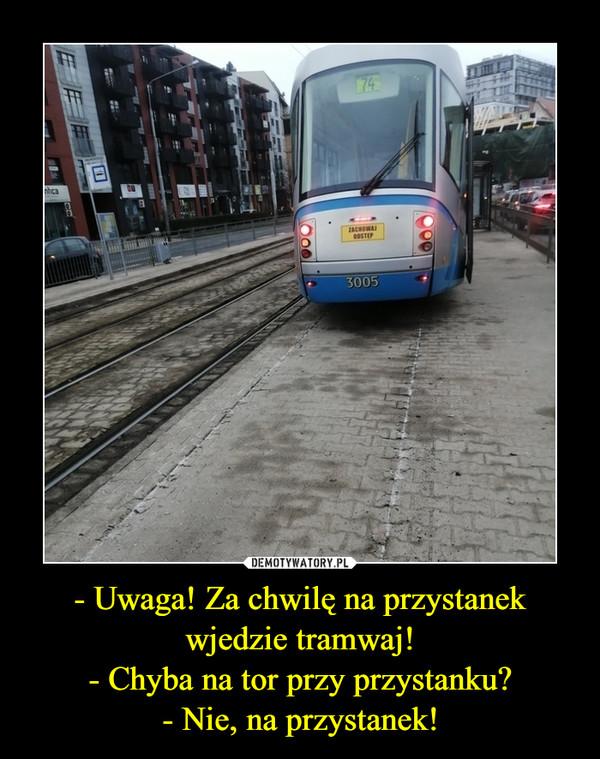 - Uwaga! Za chwilę na przystanek wjedzie tramwaj!- Chyba na tor przy przystanku?- Nie, na przystanek! –