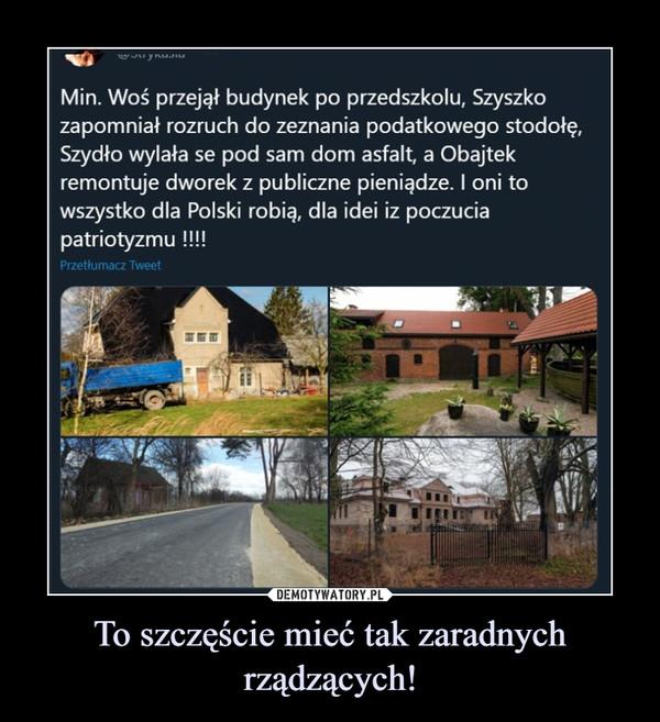 To szczęście mieć tak zaradnych rządzących! –  Min. Woś przejął budynek po przedszkolu, Szyszkozapomniał rozruch do zeznania podatkowego stodołę.Szydło wylała se pod sam dom asfalt, a Obajtekremontuje dworek z publiczne pieniądze. I oni towszystko dla Polski robią, dla idei iz poczuciapatriotyzmu !!!!