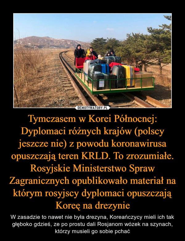 Tymczasem w Korei Północnej: Dyplomaci różnych krajów (polscy jeszcze nie) z powodu koronawirusa opuszczają teren KRLD. To zrozumiałe. Rosyjskie Ministerstwo Spraw Zagranicznych opublikowało materiał na którym rosyjscy dyplomaci opuszczają Koreę na drezynie – W zasadzie to nawet nie była drezyna, Koreańczycy mieli ich tak głęboko gdzieś, ze po prostu dali Rosjanom wózek na szynach, którzy musieli go sobie pchać