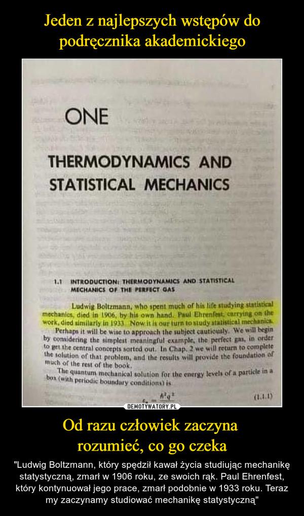 """Od razu człowiek zaczyna rozumieć, co go czeka – """"Ludwig Boltzmann, który spędził kawał życia studiując mechanikę statystyczną, zmarł w 1906 roku, ze swoich rąk. Paul Ehrenfest, który kontynuował jego prace, zmarł podobnie w 1933 roku. Teraz my zaczynamy studiować mechanikę statystyczną"""""""