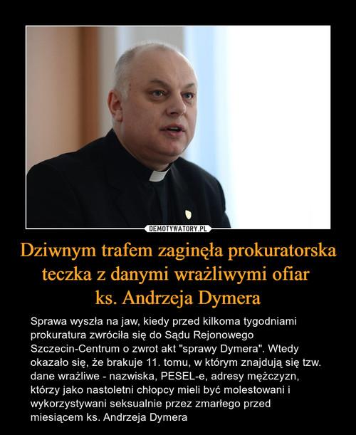 Dziwnym trafem zaginęła prokuratorska teczka z danymi wrażliwymi ofiar  ks. Andrzeja Dymera