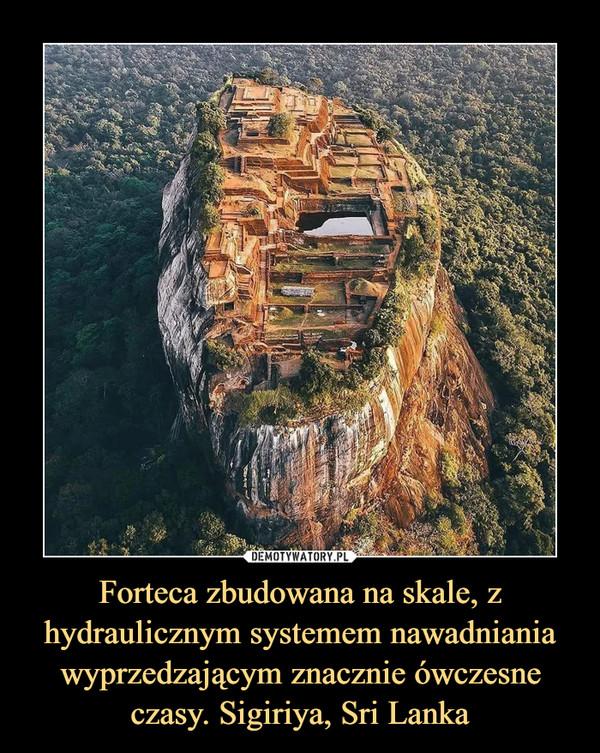 Forteca zbudowana na skale, z hydraulicznym systemem nawadniania wyprzedzającym znacznie ówczesne czasy. Sigiriya, Sri Lanka –