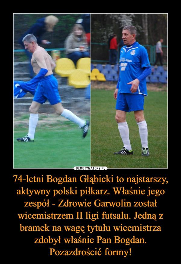 74-letni Bogdan Głąbicki to najstarszy, aktywny polski piłkarz. Właśnie jego zespół - Zdrowie Garwolin został wicemistrzem II ligi futsalu. Jedną z bramek na wagę tytułu wicemistrza zdobył właśnie Pan Bogdan. Pozazdrościć formy!