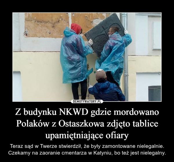 Z budynku NKWD gdzie mordowano Polaków z Ostaszkowa zdjęto tablice upamiętniające ofiary – Teraz sąd w Twerze stwierdził, że były zamontowane nielegalnie. Czekamy na zaoranie cmentarza w Katyniu, bo też jest nielegalny.