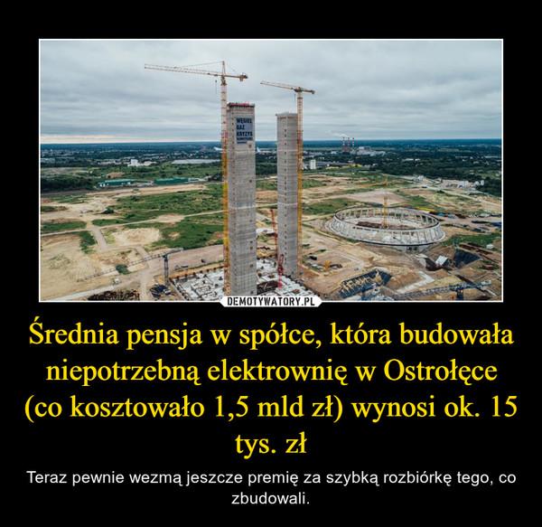 Średnia pensja w spółce, która budowała niepotrzebną elektrownię w Ostrołęce (co kosztowało 1,5 mld zł) wynosi ok. 15 tys. zł – Teraz pewnie wezmą jeszcze premię za szybką rozbiórkę tego, co zbudowali.