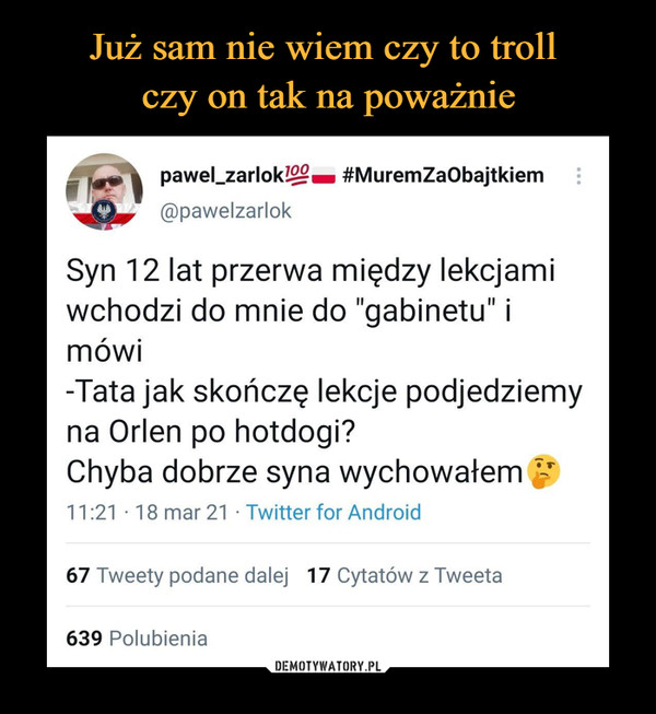 """–  pawel_zarlok/..eQ. #MuremZaObajtkiem @pawelzarlok Syn 12 lat przerwa między lekcjami wchodzi do mnie do """"gabinetu"""" i mówi -Tata jak skończę lekcje podjedziemy na Orlen po hotdogi? Chyba dobrze syna wychowałem 11:21 • 18 mar 21 • Twitter for Android 67 Tweety podane dalej 17 Cytatów z Tweeta 639 Polubienia"""