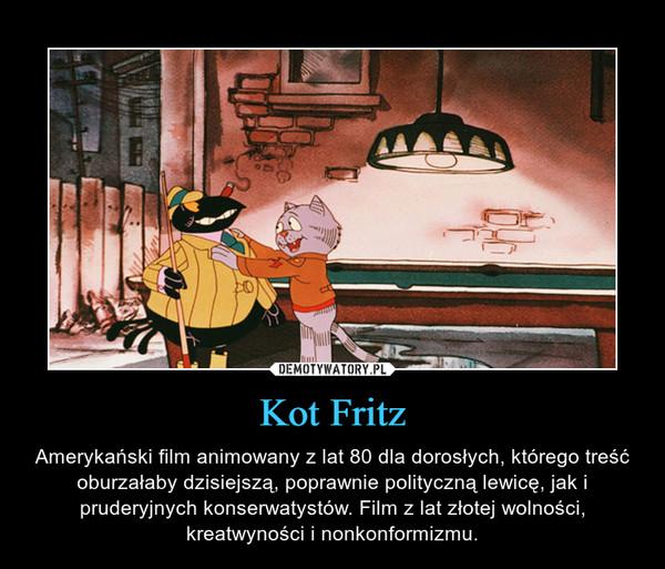 Kot Fritz – Amerykański film animowany z lat 80 dla dorosłych, którego treść oburzałaby dzisiejszą, poprawnie polityczną lewicę, jak i pruderyjnych konserwatystów. Film z lat złotej wolności, kreatwyności i nonkonformizmu.