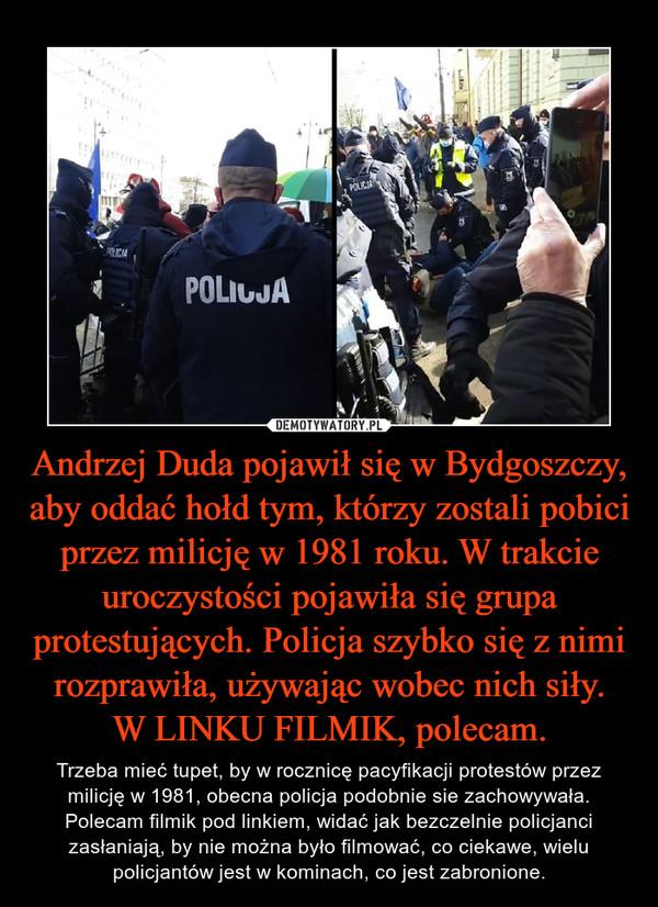Andrzej Duda pojawił się w Bydgoszczy, aby oddać hołd tym, którzy zostali pobici przez milicję w 1981 roku. W trakcie uroczystości pojawiła się grupa protestujących. Policja szybko się z nimi rozprawiła, używając wobec nich siły.W LINKU FILMIK, polecam. – Trzeba mieć tupet, by w rocznicę pacyfikacji protestów przez milicję w 1981, obecna policja podobnie sie zachowywała. Polecam filmik pod linkiem, widać jak bezczelnie policjanci zasłaniają, by nie można było filmować, co ciekawe, wielu policjantów jest w kominach, co jest zabronione.