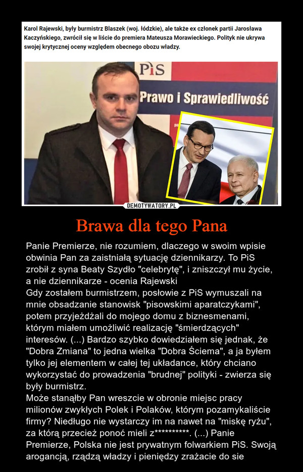 """Brawa dla tego Pana – Panie Premierze, nie rozumiem, dlaczego w swoim wpisie obwinia Pan za zaistniałą sytuację dziennikarzy. To PiS zrobił z syna Beaty Szydło """"celebrytę"""", i zniszczył mu życie, a nie dziennikarze - ocenia RajewskiGdy zostałem burmistrzem, posłowie z PiS wymuszali na mnie obsadzanie stanowisk """"pisowskimi aparatczykami"""", potem przyjeżdżali do mojego domu z biznesmenami, którym miałem umożliwić realizację """"śmierdzących"""" interesów. (...) Bardzo szybko dowiedziałem się jednak, że """"Dobra Zmiana"""" to jedna wielka """"Dobra Ściema"""", a ja byłem tylko jej elementem w całej tej układance, który chciano wykorzystać do prowadzenia """"brudnej"""" polityki - zwierza się były burmistrz.Może stanąłby Pan wreszcie w obronie miejsc pracy milionów zwykłych Polek i Polaków, którym pozamykaliście firmy? Niedługo nie wystarczy im na nawet na """"miskę ryżu"""", za którą przecież ponoć mieli z**********. (...) Panie Premierze, Polska nie jest prywatnym folwarkiem PiS. Swoją arogancją, rządzą władzy i pieniędzy zrażacie do sie"""