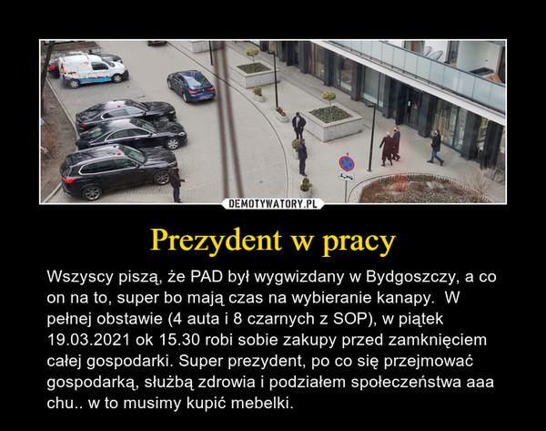 Prezydent w pracy – Wszyscy piszą, że PAD był wygwizdany w Bydgoszczy, a co on na to, super bo mają czas na wybieranie kanapy.  W pełnej obstawie (4 auta i 8 czarnych z SOP), w piątek 19.03.2021 ok 15.30 robi sobie zakupy przed zamknięciem całej gospodarki. Super prezydent, po co się przejmować gospodarką, służbą zdrowia i podziałem społeczeństwa aaa chu.. w to musimy kupić mebelki.